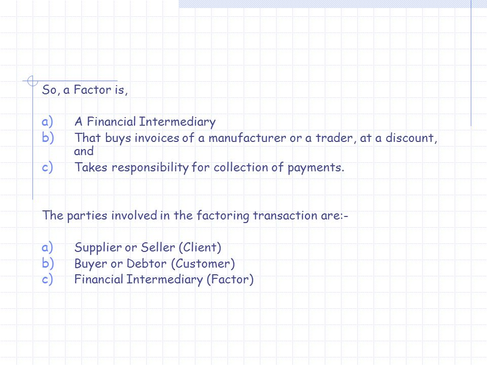 So, a Factor is, a) A Financial Intermediary b) That buys invoices of a manufacturer or a trader, at a discount, and c) Takes responsibility for collection of payments.