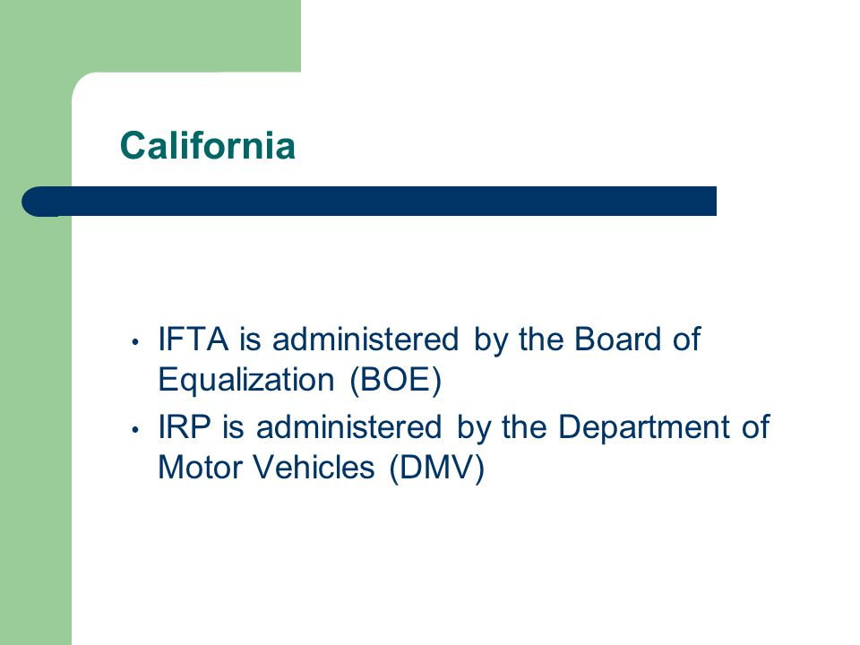 California IFTA is administered by the Board of Equalization (BOE) IRP is administered by the Department of Motor Vehicles (DMV)