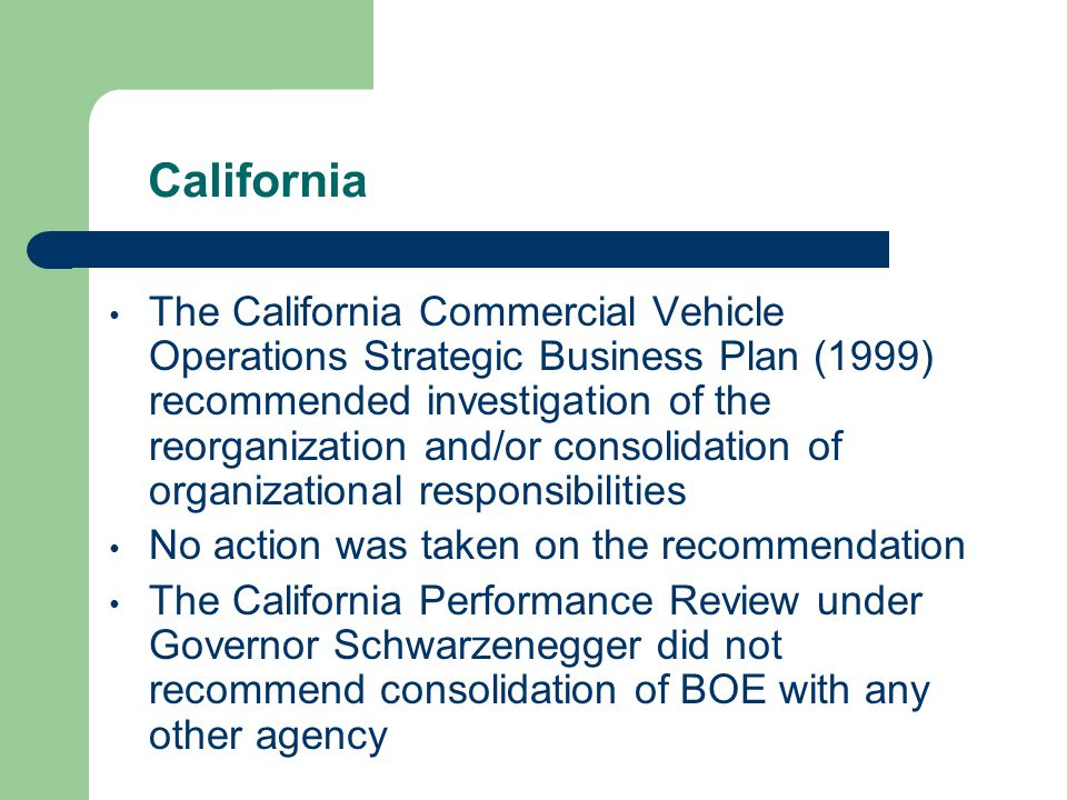 California The California Commercial Vehicle Operations Strategic Business Plan (1999) recommended investigation of the reorganization and/or consolidation of organizational responsibilities No action was taken on the recommendation The California Performance Review under Governor Schwarzenegger did not recommend consolidation of BOE with any other agency