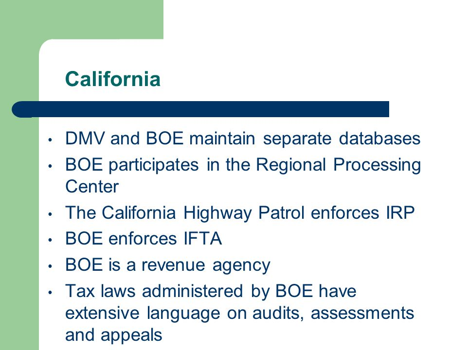 California DMV and BOE maintain separate databases BOE participates in the Regional Processing Center The California Highway Patrol enforces IRP BOE enforces IFTA BOE is a revenue agency Tax laws administered by BOE have extensive language on audits, assessments and appeals