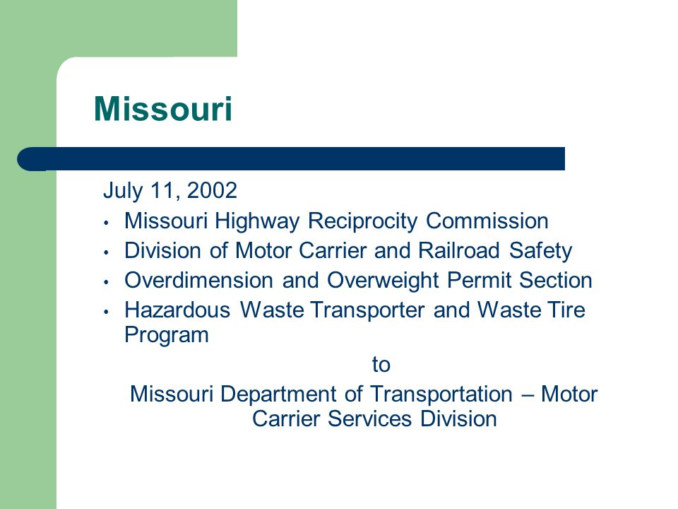 Missouri July 11, 2002 Missouri Highway Reciprocity Commission Division of Motor Carrier and Railroad Safety Overdimension and Overweight Permit Section Hazardous Waste Transporter and Waste Tire Program to Missouri Department of Transportation – Motor Carrier Services Division