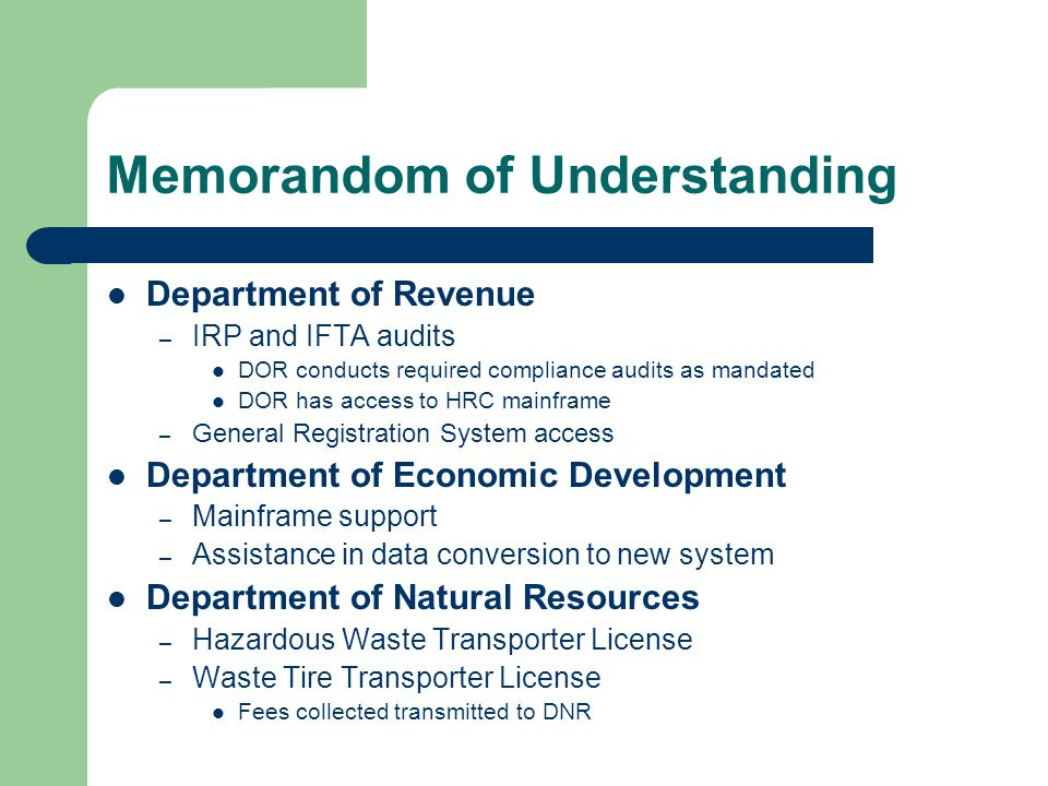 Memorandom of Understanding Department of Revenue – IRP and IFTA audits DOR conducts required compliance audits as mandated DOR has access to HRC mainframe – General Registration System access Department of Economic Development – Mainframe support – Assistance in data conversion to new system Department of Natural Resources – Hazardous Waste Transporter License – Waste Tire Transporter License Fees collected transmitted to DNR