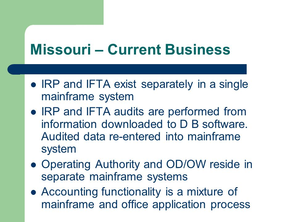 Missouri – Current Business IRP and IFTA exist separately in a single mainframe system IRP and IFTA audits are performed from information downloaded to D B software.