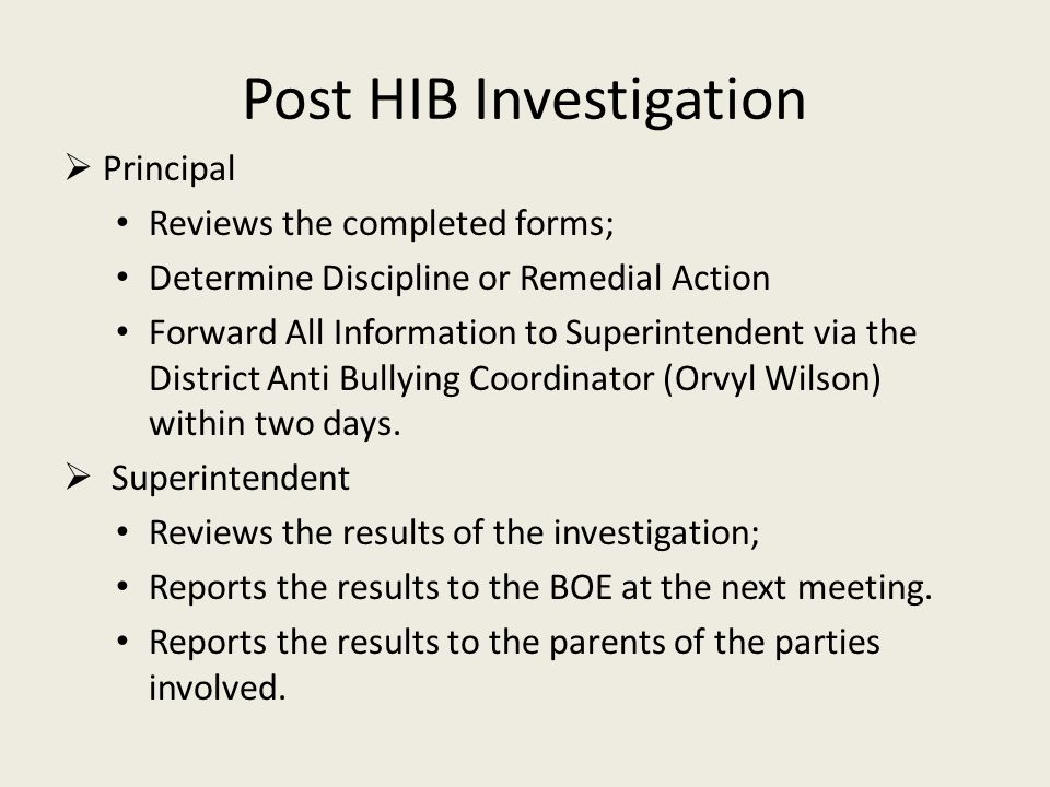 Post HIB Investigation  Principal Reviews the completed forms; Determine Discipline or Remedial Action Forward All Information to Superintendent via the District Anti Bullying Coordinator (Orvyl Wilson) within two days.