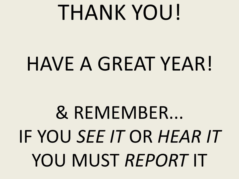 THANK YOU! HAVE A GREAT YEAR! & REMEMBER... IF YOU SEE IT OR HEAR IT YOU MUST REPORT IT