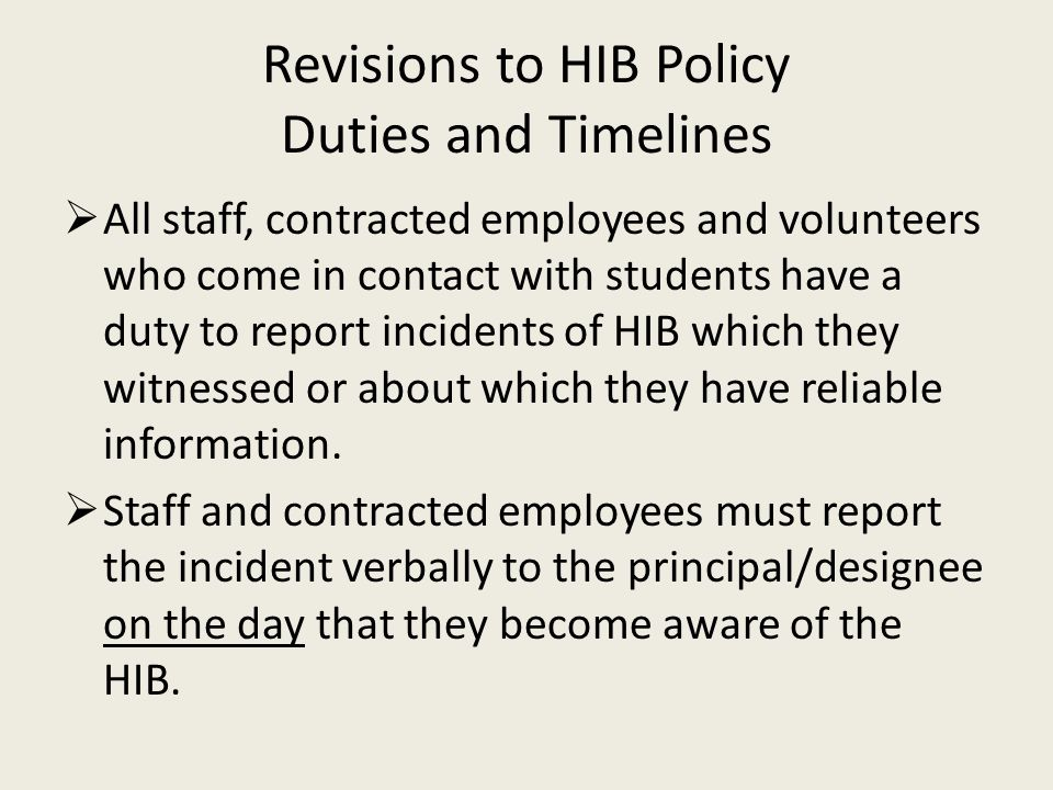 Revisions to HIB Policy Duties and Timelines  All staff, contracted employees and volunteers who come in contact with students have a duty to report incidents of HIB which they witnessed or about which they have reliable information.