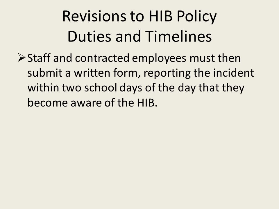 Revisions to HIB Policy Duties and Timelines  Staff and contracted employees must then submit a written form, reporting the incident within two school days of the day that they become aware of the HIB.