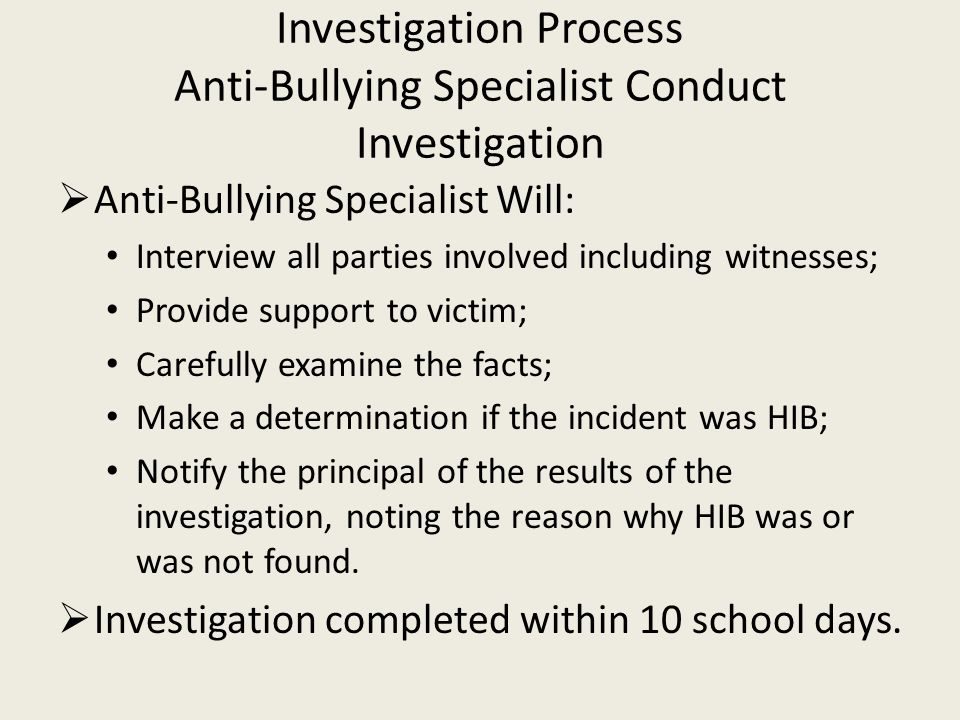 Investigation Process Anti-Bullying Specialist Conduct Investigation  Anti-Bullying Specialist Will: Interview all parties involved including witnesses; Provide support to victim; Carefully examine the facts; Make a determination if the incident was HIB; Notify the principal of the results of the investigation, noting the reason why HIB was or was not found.