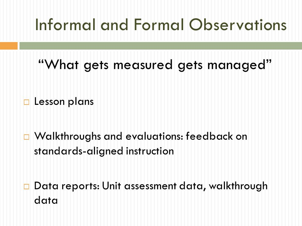 Informal and Formal Observations What gets measured gets managed  Lesson plans  Walkthroughs and evaluations: feedback on standards-aligned instruction  Data reports: Unit assessment data, walkthrough data