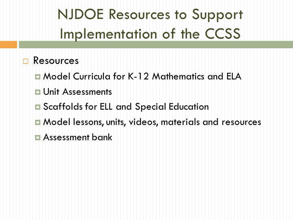 NJDOE Resources to Support Implementation of the CCSS  Resources  Model Curricula for K-12 Mathematics and ELA  Unit Assessments  Scaffolds for ELL and Special Education  Model lessons, units, videos, materials and resources  Assessment bank