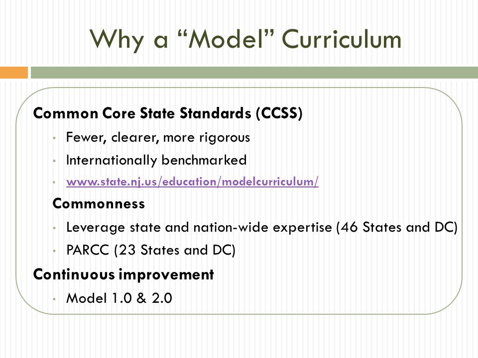 Why a Model Curriculum Common Core State Standards (CCSS) Fewer, clearer, more rigorous Internationally benchmarked   Commonness Leverage state and nation-wide expertise (46 States and DC) PARCC (23 States and DC) Continuous improvement Model 1.0 & 2.0