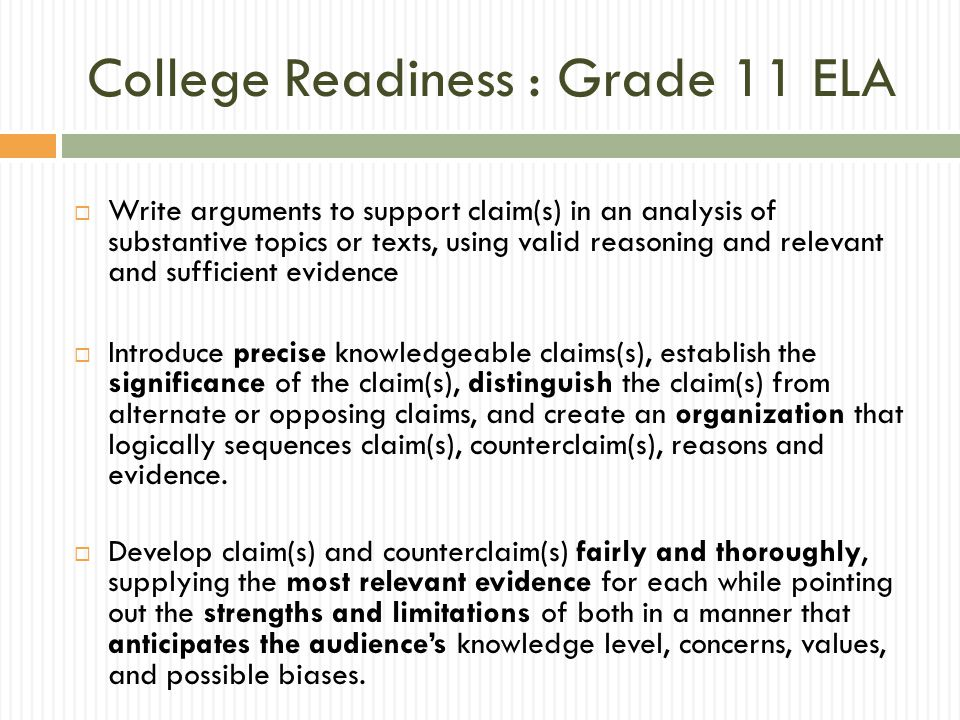 College Readiness : Grade 11 ELA  Write arguments to support claim(s) in an analysis of substantive topics or texts, using valid reasoning and relevant and sufficient evidence  Introduce precise knowledgeable claims(s), establish the significance of the claim(s), distinguish the claim(s) from alternate or opposing claims, and create an organization that logically sequences claim(s), counterclaim(s), reasons and evidence.