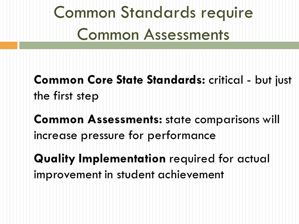 Common Standards require Common Assessments Common Core State Standards: critical - but just the first step Common Assessments: state comparisons will increase pressure for performance Quality Implementation required for actual improvement in student achievement
