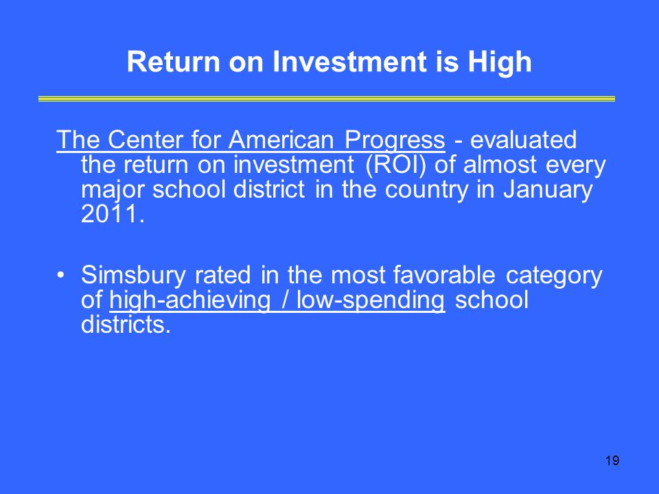 19 Return on Investment is High The Center for American Progress - evaluated the return on investment (ROI) of almost every major school district in the country in January 2011.