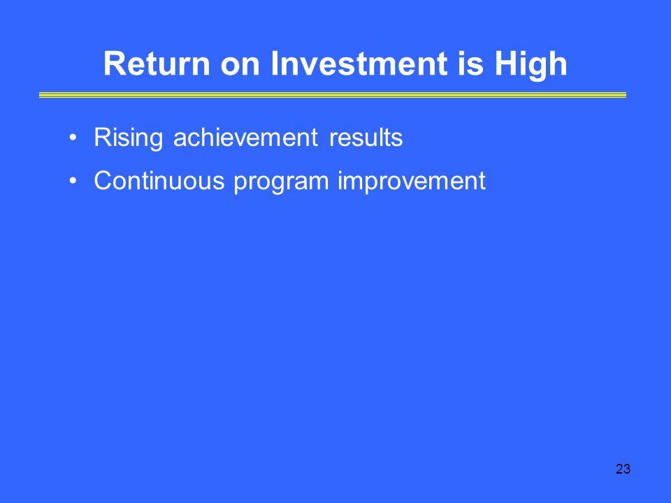23 Return on Investment is High Rising achievement results Continuous program improvement