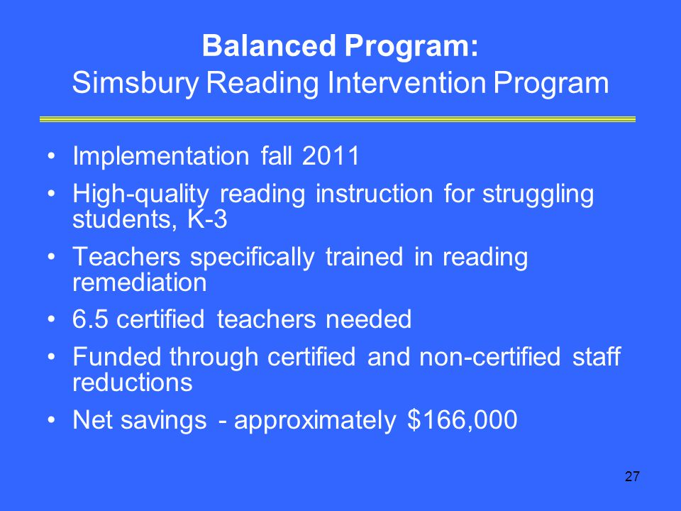 27 Balanced Program: Simsbury Reading Intervention Program Implementation fall 2011 High-quality reading instruction for struggling students, K-3 Teachers specifically trained in reading remediation 6.5 certified teachers needed Funded through certified and non-certified staff reductions Net savings - approximately $166,000