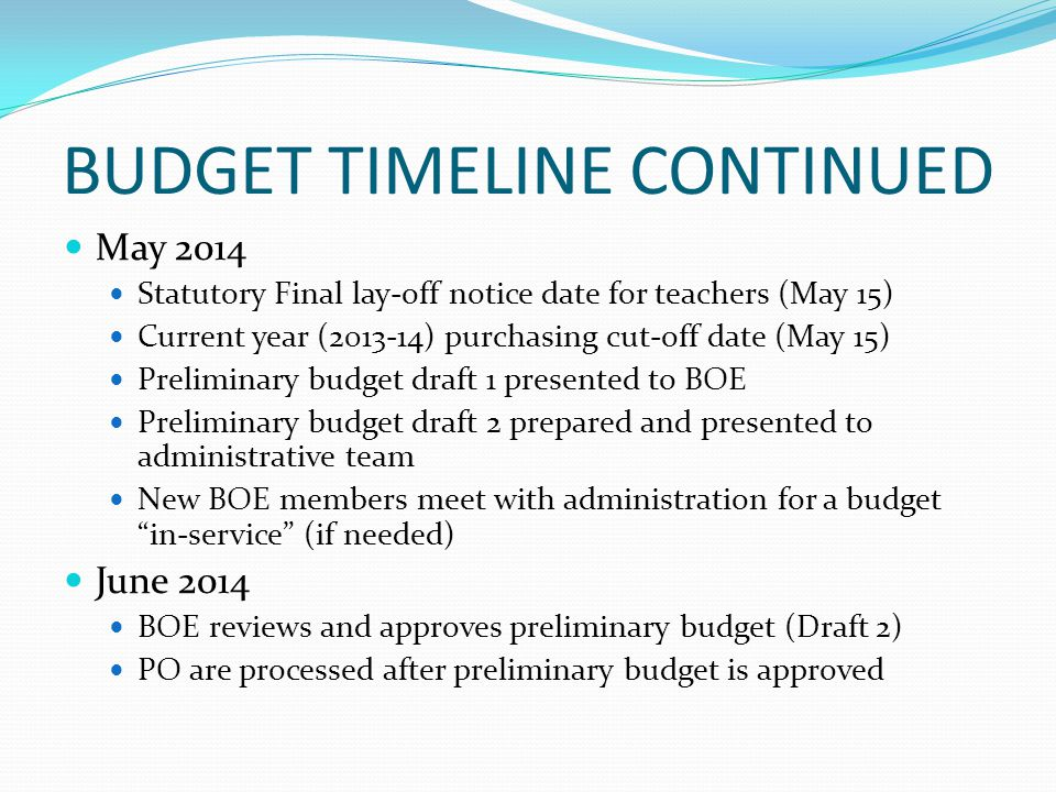 BUDGET TIMELINE CONTINUED May 2014 Statutory Final lay-off notice date for teachers (May 15) Current year ( ) purchasing cut-off date (May 15) Preliminary budget draft 1 presented to BOE Preliminary budget draft 2 prepared and presented to administrative team New BOE members meet with administration for a budget in-service (if needed) June 2014 BOE reviews and approves preliminary budget (Draft 2) PO are processed after preliminary budget is approved