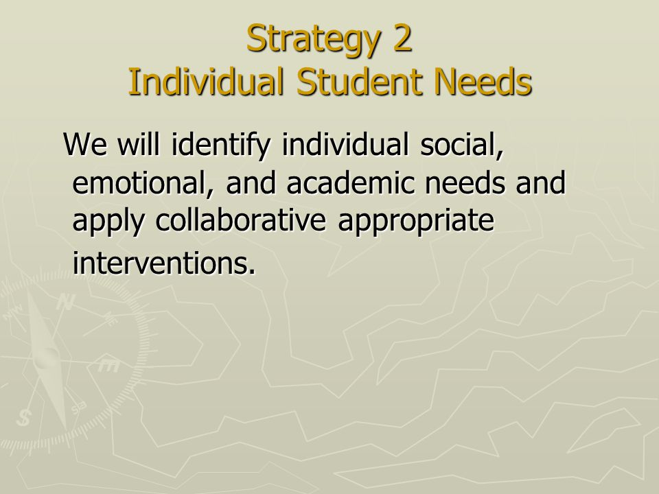 Strategy 2 Individual Student Needs We will identify individual social, emotional, and academic needs and apply collaborative appropriate interventions.