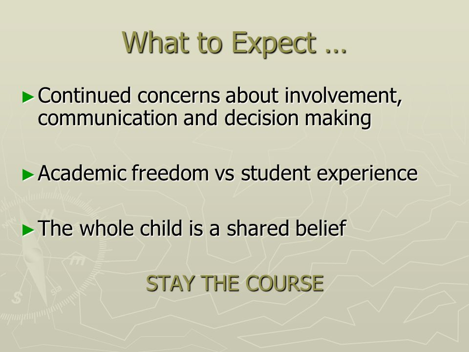 What to Expect … ► Continued concerns about involvement, communication and decision making ► Academic freedom vs student experience ► The whole child is a shared belief STAY THE COURSE