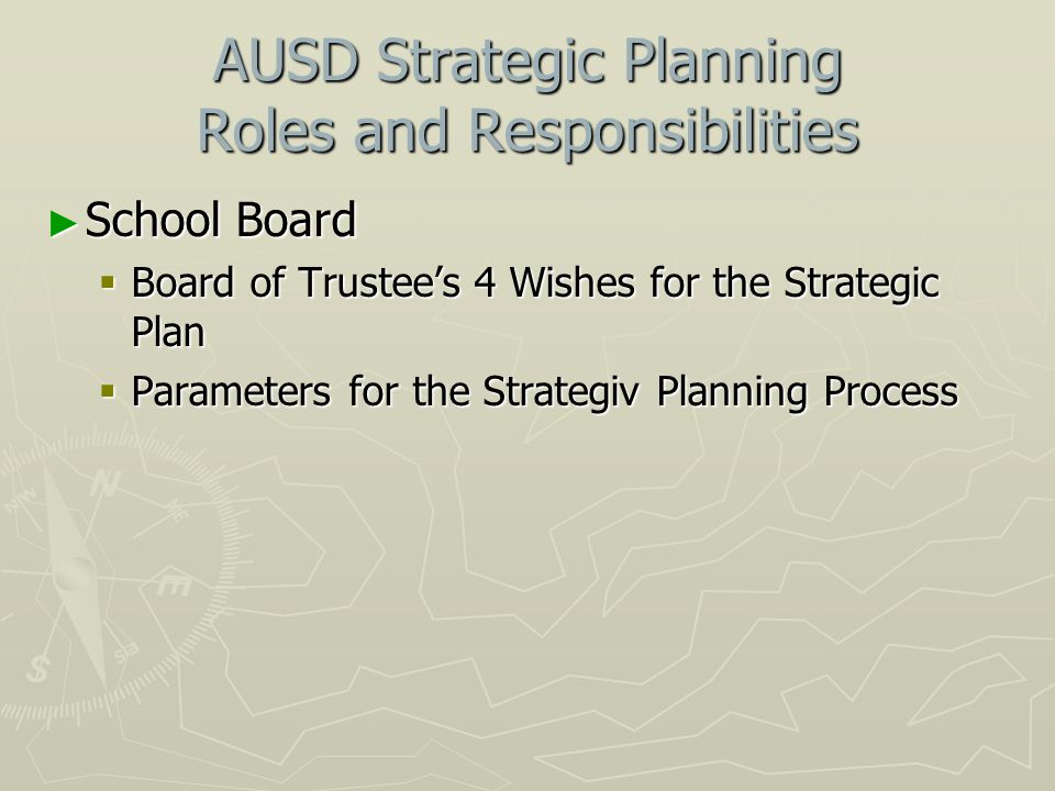 AUSD Strategic Planning Roles and Responsibilities ► School Board  Board of Trustee's 4 Wishes for the Strategic Plan  Parameters for the Strategiv Planning Process