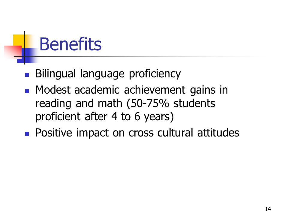 14 Benefits Bilingual language proficiency Modest academic achievement gains in reading and math (50-75% students proficient after 4 to 6 years) Positive impact on cross cultural attitudes