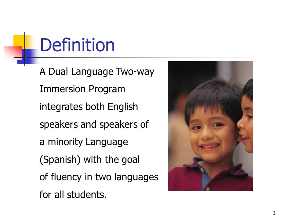 3 Definition A Dual Language Two-way Immersion Program integrates both English speakers and speakers of a minority Language (Spanish) with the goal of fluency in two languages for all students.