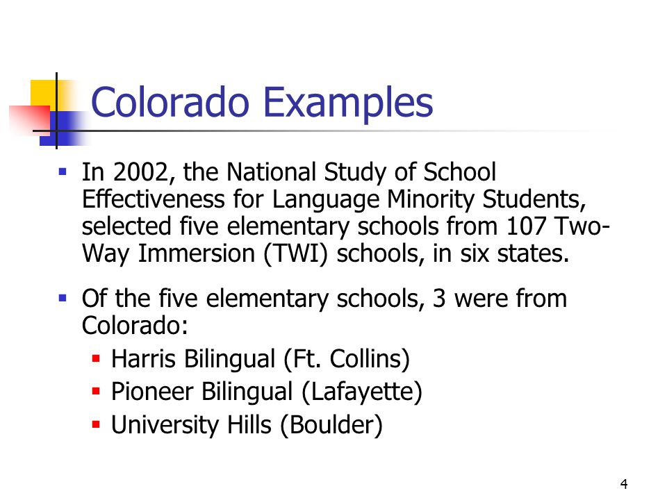 4 Colorado Examples  In 2002, the National Study of School Effectiveness for Language Minority Students, selected five elementary schools from 107 Two- Way Immersion (TWI) schools, in six states.