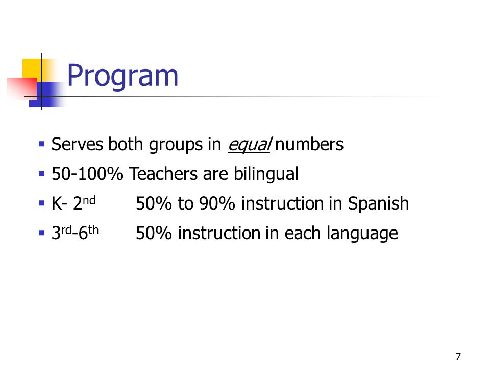 7 Program  Serves both groups in equal numbers  % Teachers are bilingual  K- 2 nd 50% to 90% instruction in Spanish  3 rd -6 th 50% instruction in each language