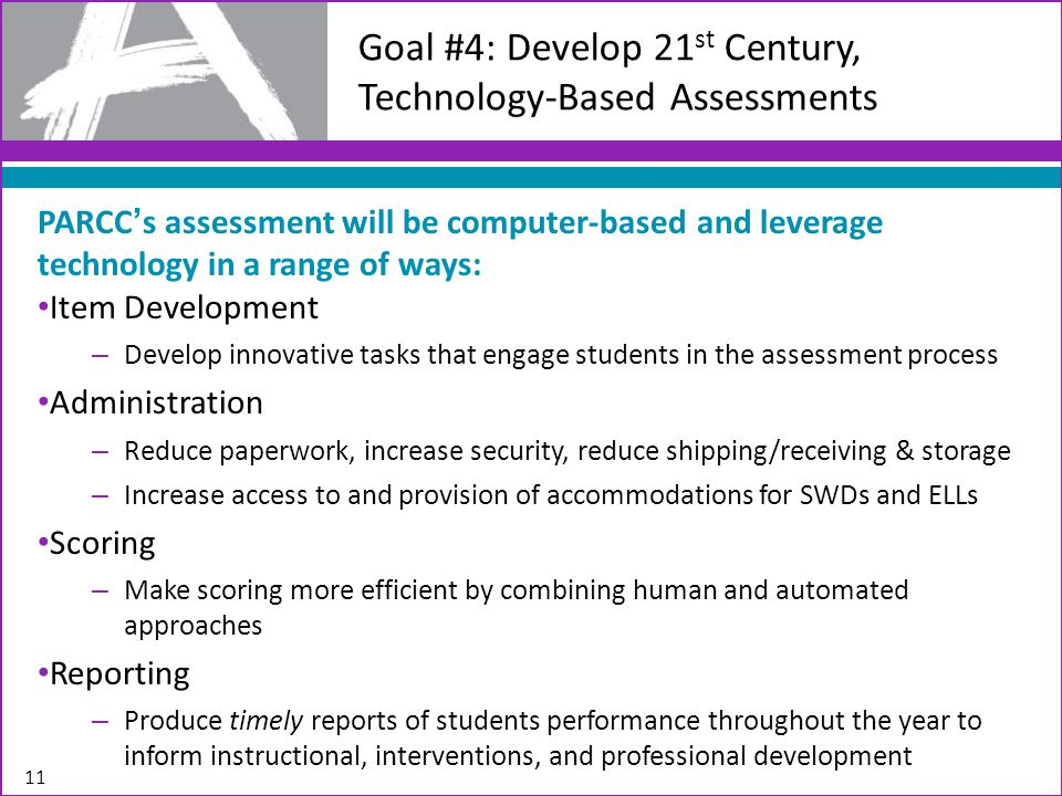 11 Goal #4: Develop 21 st Century, Technology-Based Assessments PARCC's assessment will be computer-based and leverage technology in a range of ways: Item Development – Develop innovative tasks that engage students in the assessment process Administration – Reduce paperwork, increase security, reduce shipping/receiving & storage – Increase access to and provision of accommodations for SWDs and ELLs Scoring – Make scoring more efficient by combining human and automated approaches Reporting – Produce timely reports of students performance throughout the year to inform instructional, interventions, and professional development