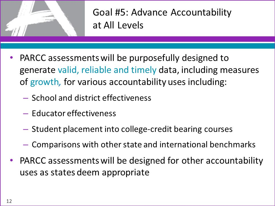 12 Goal #5: Advance Accountability at All Levels PARCC assessments will be purposefully designed to generate valid, reliable and timely data, including measures of growth, for various accountability uses including: – School and district effectiveness – Educator effectiveness – Student placement into college-credit bearing courses – Comparisons with other state and international benchmarks PARCC assessments will be designed for other accountability uses as states deem appropriate