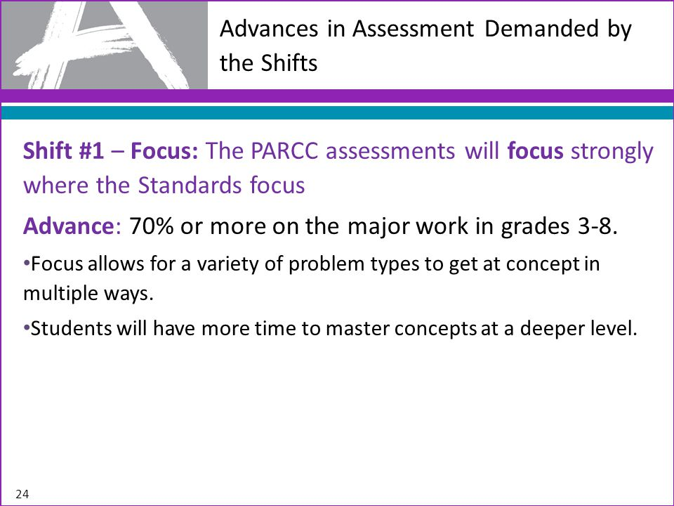 Advances in Assessment Demanded by the Shifts Shift #1 – Focus: The PARCC assessments will focus strongly where the Standards focus Advance: 70% or more on the major work in grades 3-8.