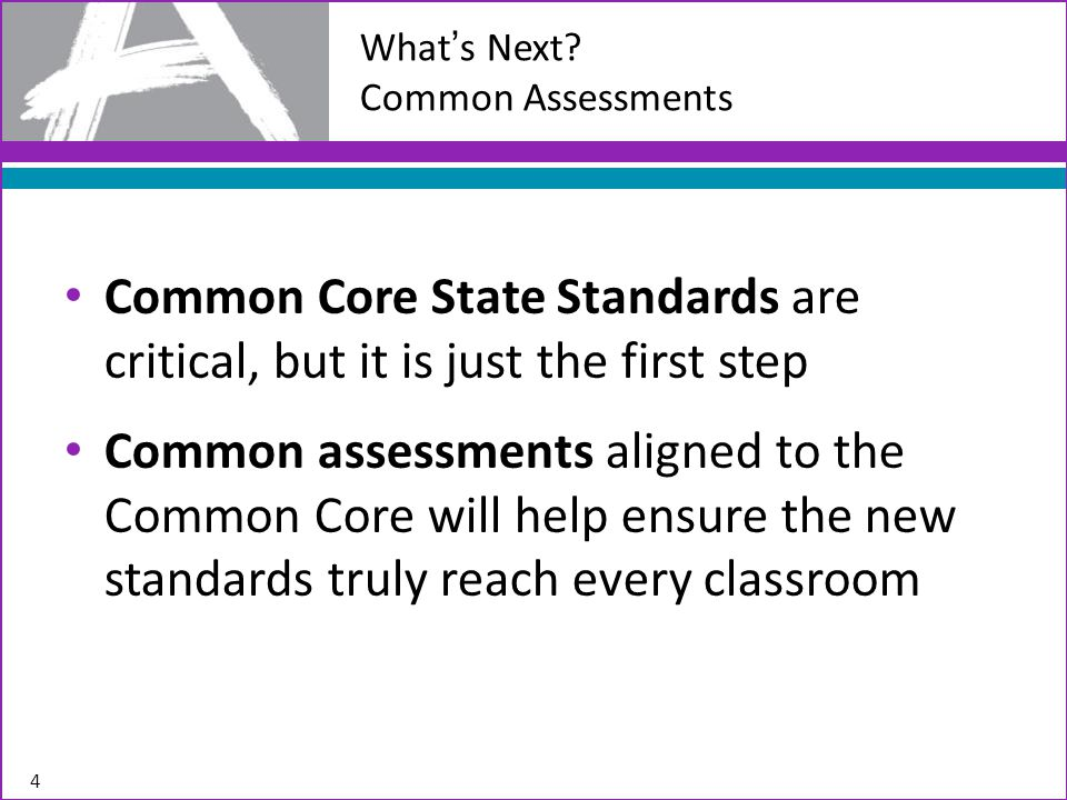 Common Core State Standards are critical, but it is just the first step Common assessments aligned to the Common Core will help ensure the new standards truly reach every classroom 4 What's Next.