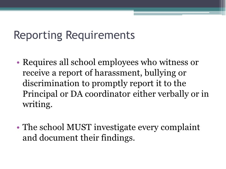 Reporting Requirements Requires all school employees who witness or receive a report of harassment, bullying or discrimination to promptly report it to the Principal or DA coordinator either verbally or in writing.