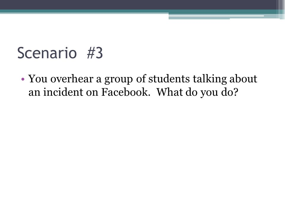 Scenario #3 You overhear a group of students talking about an incident on Facebook. What do you do