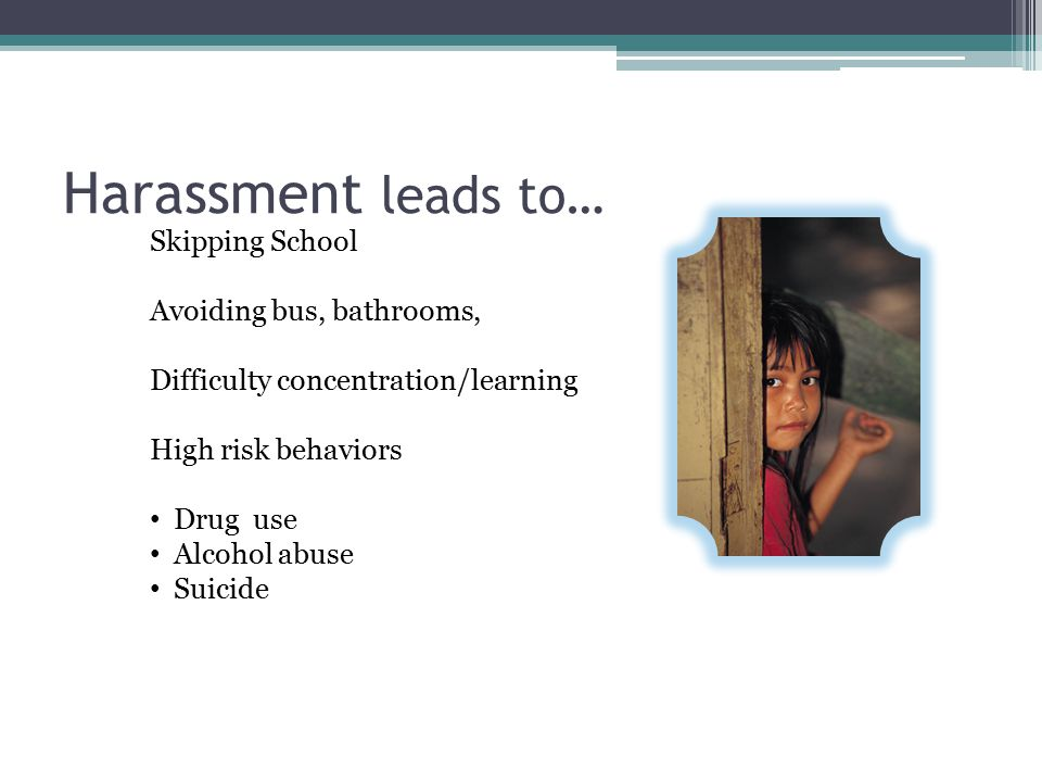 Harassment leads to… Skipping School Avoiding bus, bathrooms, Difficulty concentration/learning High risk behaviors Drug use Alcohol abuse Suicide