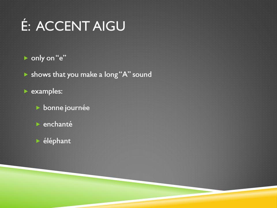 """É: ACCENT AIGU  only on """"e""""  shows that you make a long """"A"""" sound  examples:  bonne journée  enchanté  éléphant"""
