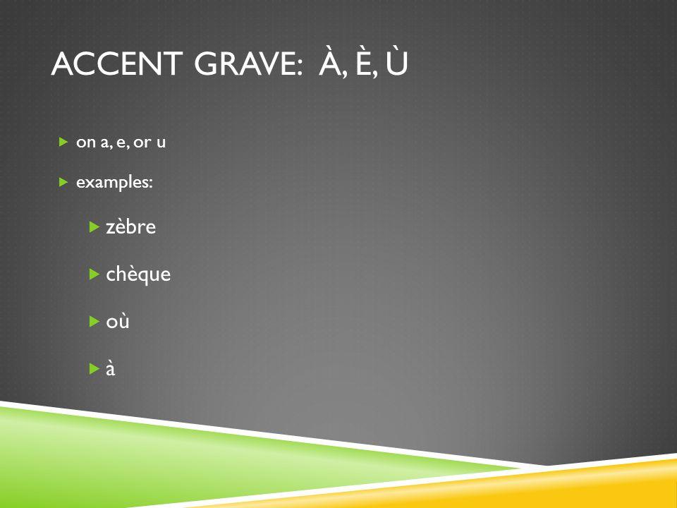 ACCENT GRAVE: À, È, Ù  on a, e, or u  examples:  zèbre  chèque  où àà