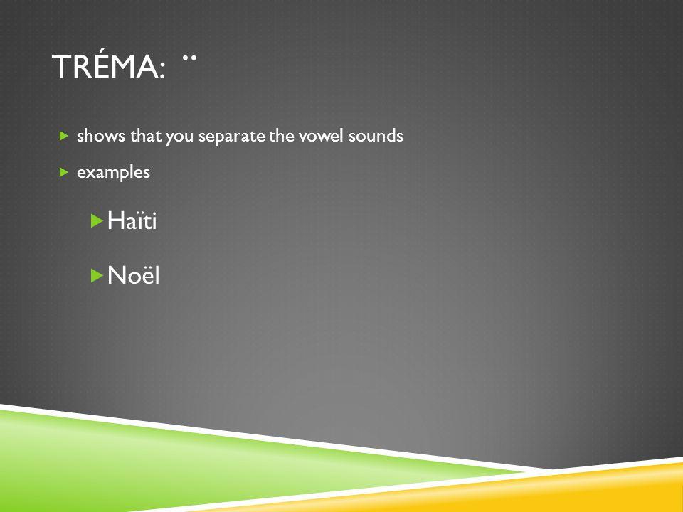 TRÉMA:..  shows that you separate the vowel sounds  examples  Haïti  Noël