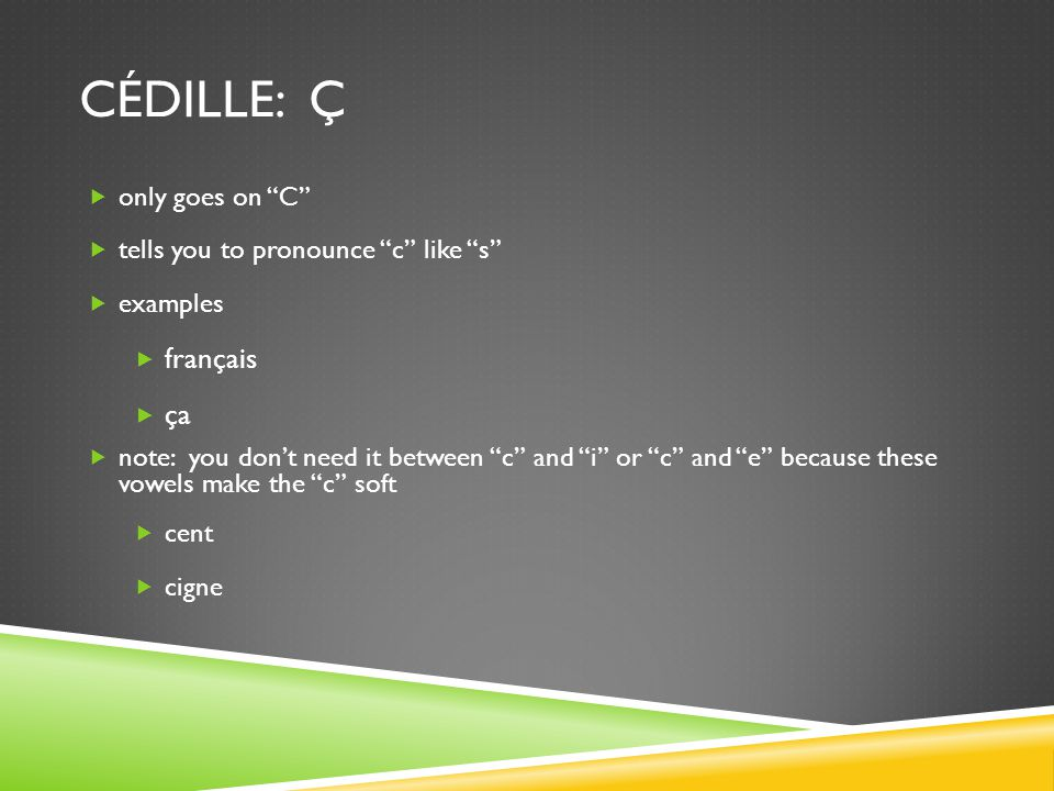 """CÉDILLE: Ç  only goes on """"C""""  tells you to pronounce """"c"""" like """"s""""  examples  français  ça  note: you don't need it between """"c"""" and """"i"""" or """"c"""" an"""