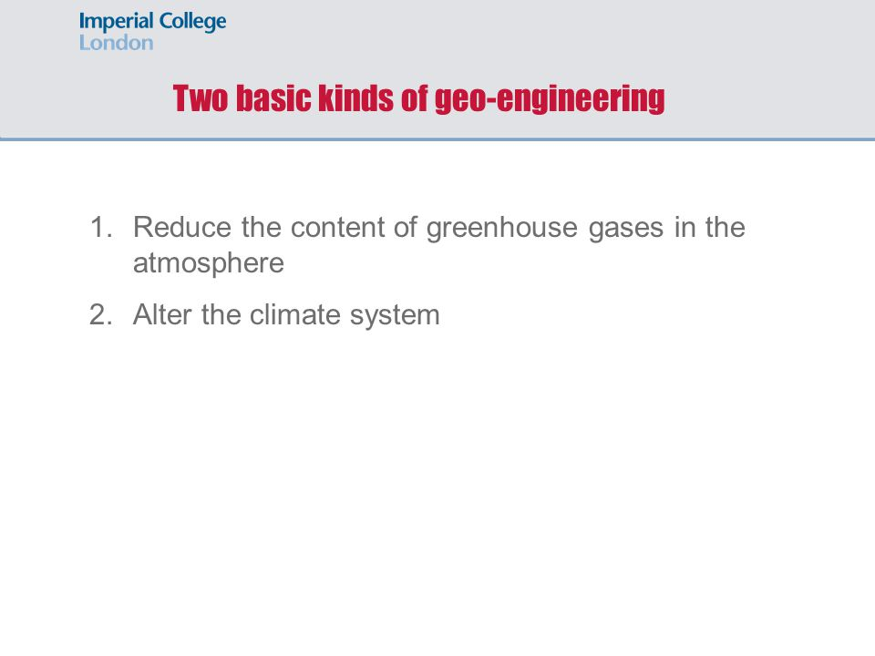 Two basic kinds of geo-engineering 1.Reduce the content of greenhouse gases in the atmosphere 2.Alter the climate system