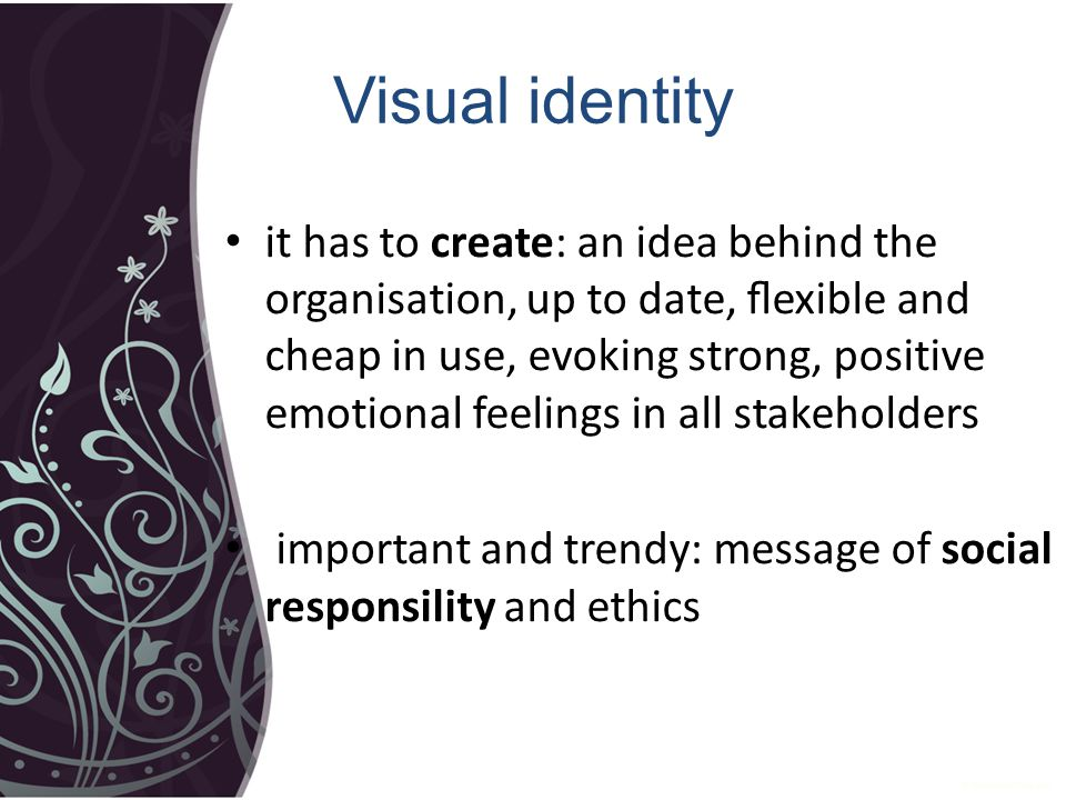 Visual identity it has to create: an idea behind the organisation, up to date, flexible and cheap in use, evoking strong, positive emotional feelings in all stakeholders important and trendy: message of social responsility and ethics