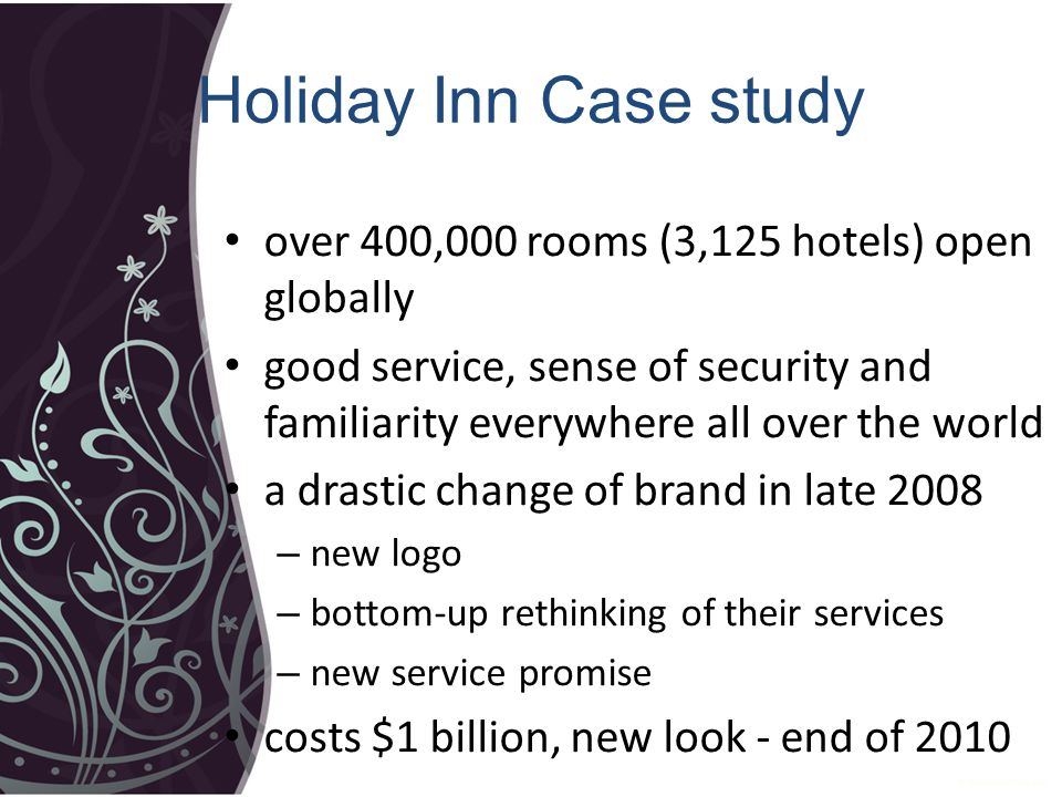 Holiday Inn Case study over 400,000 rooms (3,125 hotels) open globally good service, sense of security and familiarity everywhere all over the world a drastic change of brand in late 2008 – new logo – bottom-up rethinking of their services – new service promise costs $1 billion, new look - end of 2010