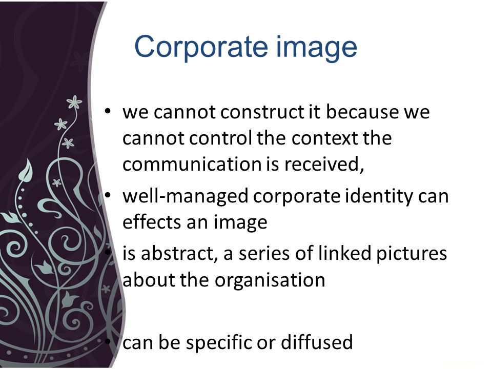 Corporate image we cannot construct it because we cannot control the context the communication is received, well-managed corporate identity can effects an image is abstract, a series of linked pictures about the organisation can be specific or diffused