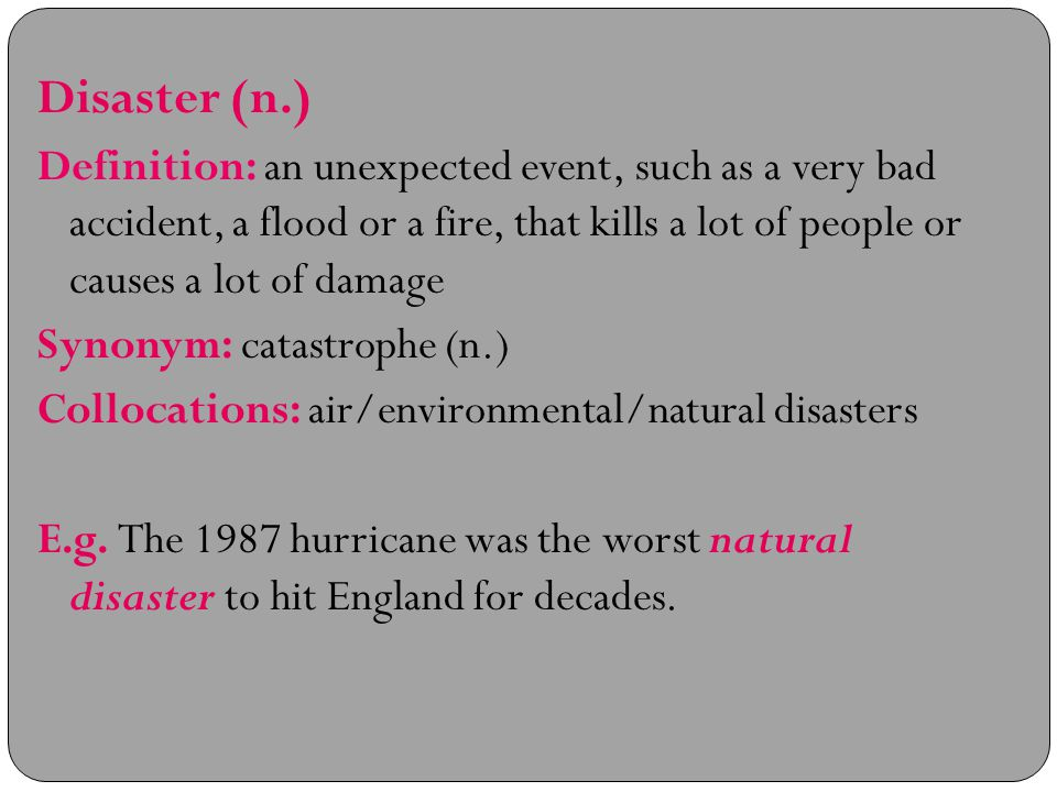 Disaster (n.) Definition: an unexpected event, such as a very bad accident, a flood or a fire, that kills a lot of people or causes a lot of damage Synonym: catastrophe (n.) Collocations: air/environmental/natural disasters E.g.