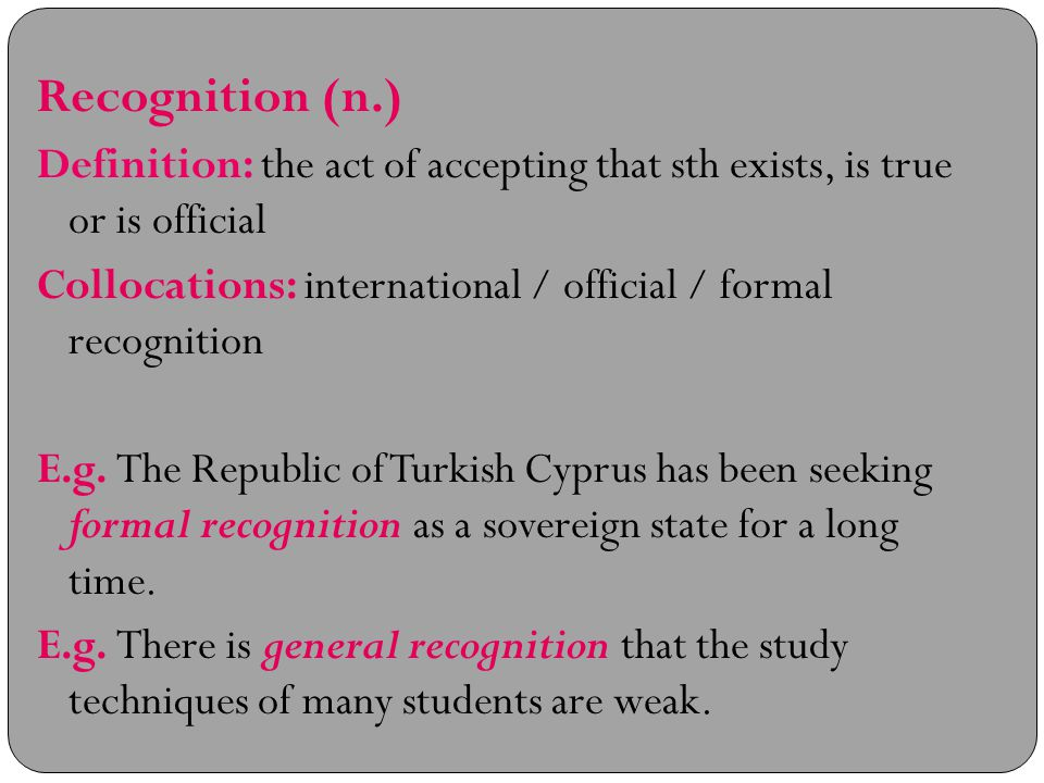 Recognition (n.) Definition: the act of accepting that sth exists, is true or is official Collocations: international / official / formal recognition E.g.