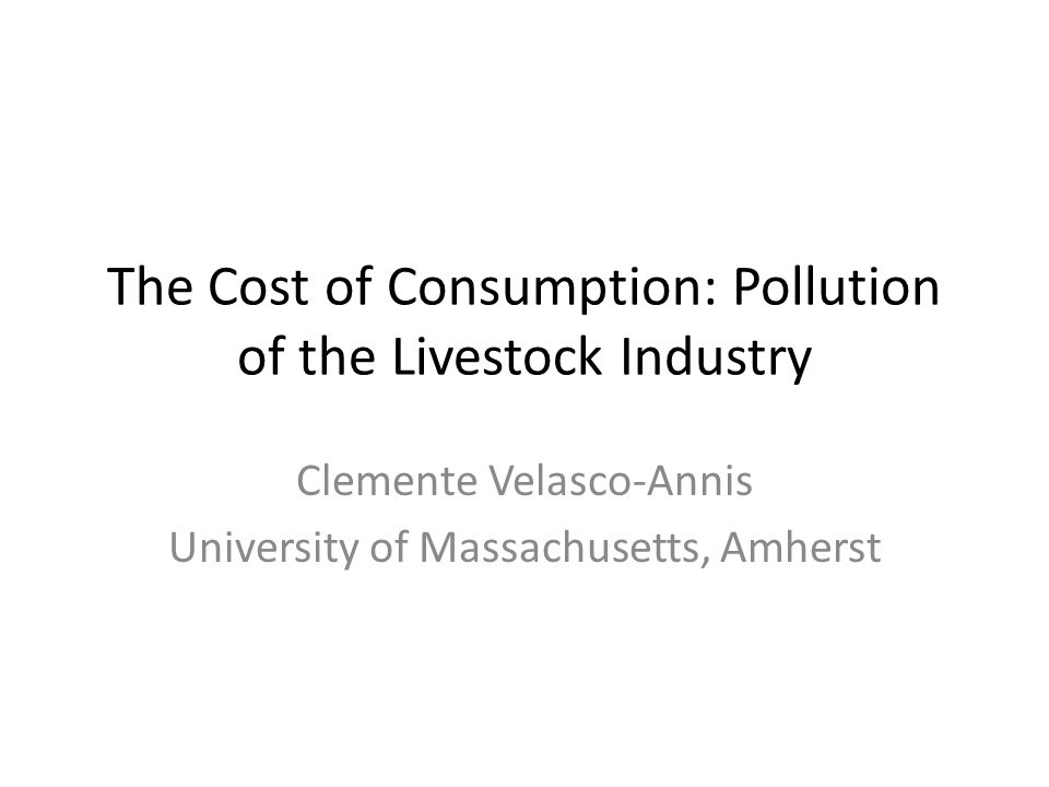 The Cost of Consumption: Pollution of the Livestock Industry Clemente Velasco-Annis University of Massachusetts, Amherst
