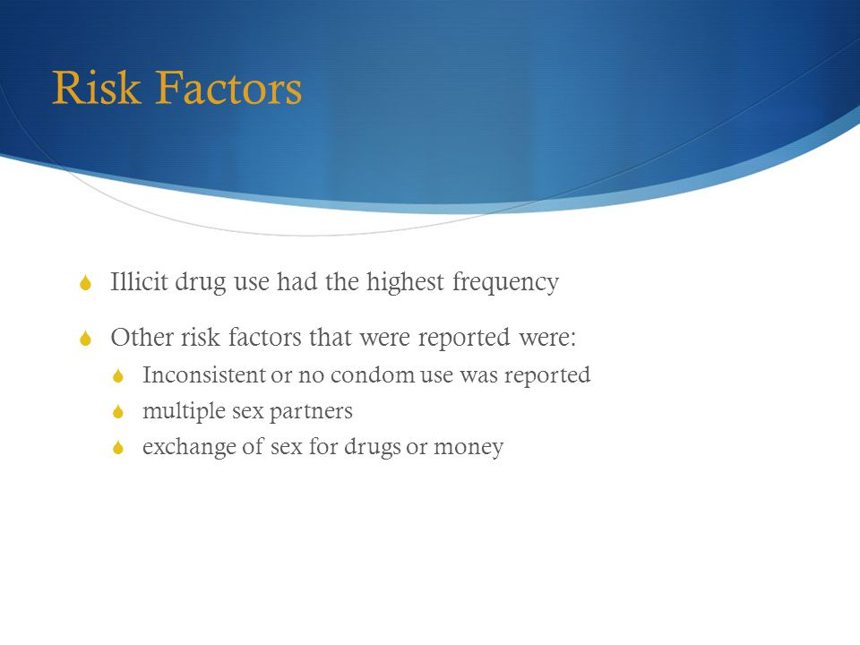 Risk Factors  Illicit drug use had the highest frequency  Other risk factors that were reported were:  Inconsistent or no condom use was reported  multiple sex partners  exchange of sex for drugs or money
