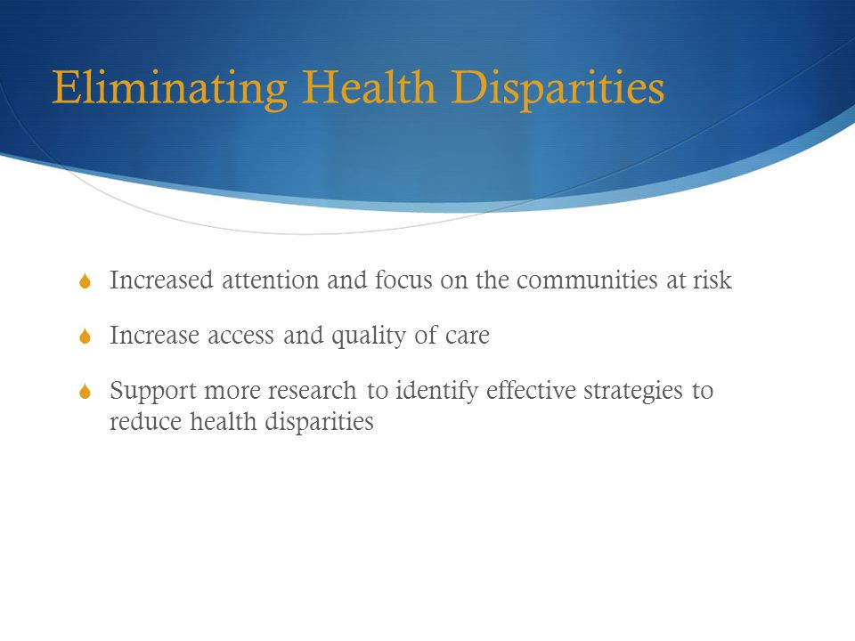 Eliminating Health Disparities  Increased attention and focus on the communities at risk  Increase access and quality of care  Support more research to identify effective strategies to reduce health disparities