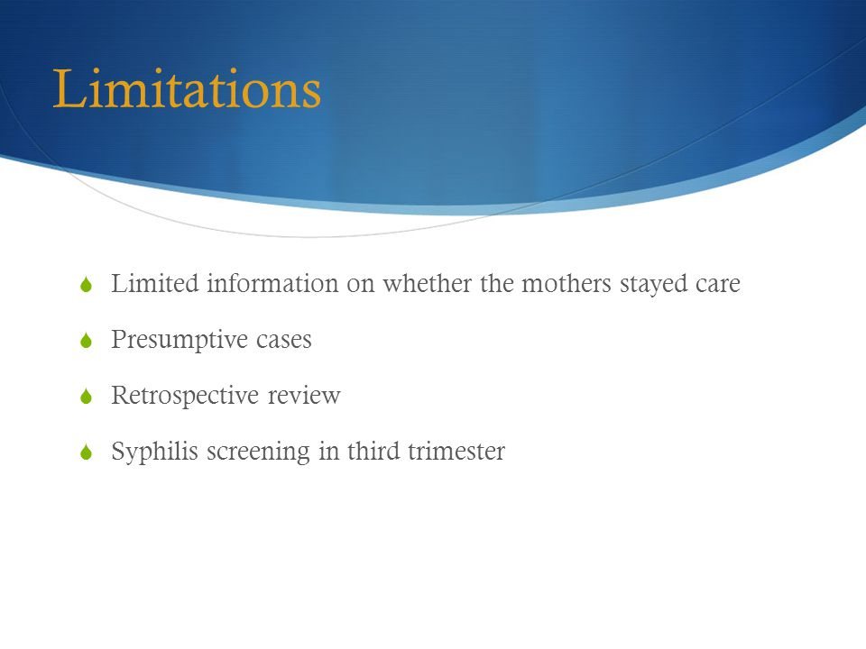 Limitations  Limited information on whether the mothers stayed care  Presumptive cases  Retrospective review  Syphilis screening in third trimester