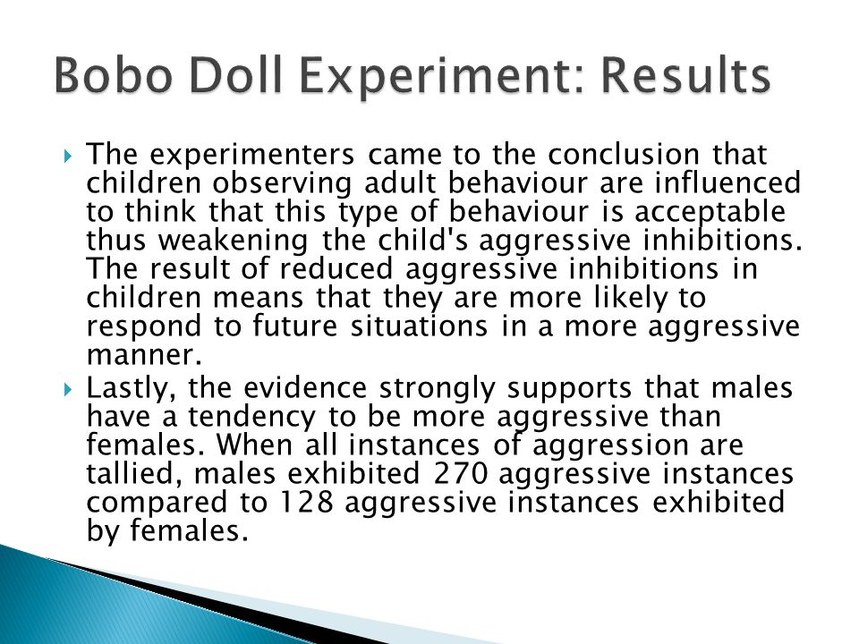  The experimenters came to the conclusion that children observing adult behaviour are influenced to think that this type of behaviour is acceptable thus weakening the child s aggressive inhibitions.